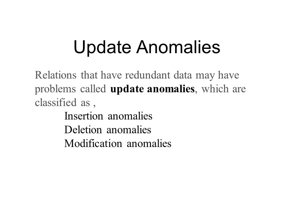 Update Anomalies Relations that have redundant data may have problems called update anomalies, which are classified as, Insertion anomalies Deletion anomalies Modification anomalies