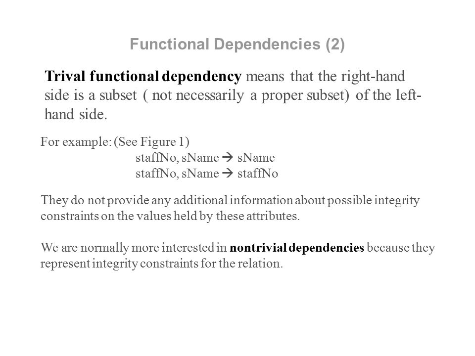 Trival functional dependency means that the right-hand side is a subset ( not necessarily a proper subset) of the left- hand side.
