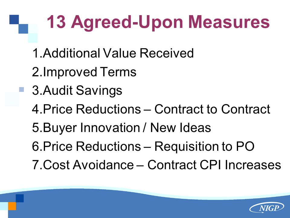 13 Agreed-Upon Measures 1.Additional Value Received 2.Improved Terms 3.Audit Savings 4.Price Reductions – Contract to Contract 5.Buyer Innovation / New Ideas 6.Price Reductions – Requisition to PO 7.Cost Avoidance – Contract CPI Increases