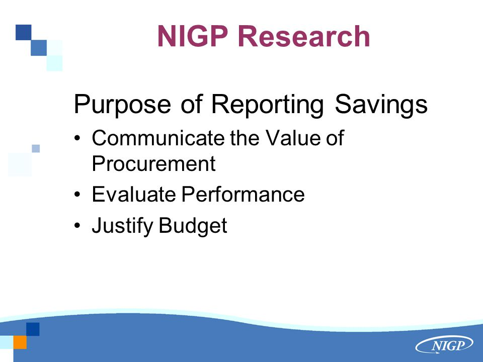 NIGP Research Purpose of Reporting Savings Communicate the Value of Procurement Evaluate Performance Justify Budget