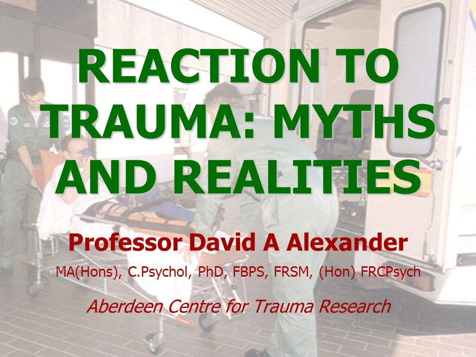 REACTION TO TRAUMA: MYTHS AND REALITIES Professor David A Alexander MA(Hons), C.Psychol, PhD, FBPS, FRSM, (Hon) FRCPsych Aberdeen Centre for Trauma Research