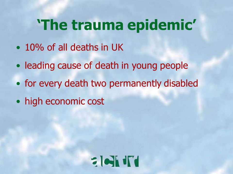 10% of all deaths in UK leading cause of death in young people for every death two permanently disabled high economic cost 'The trauma epidemic'