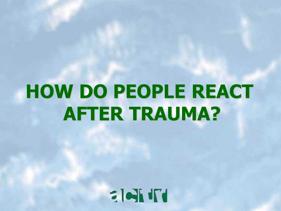 HOW DO PEOPLE REACT AFTER TRAUMA?