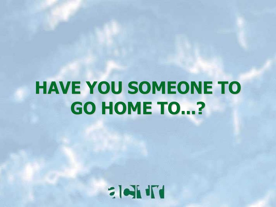 HAVE YOU SOMEONE TO GO HOME TO...