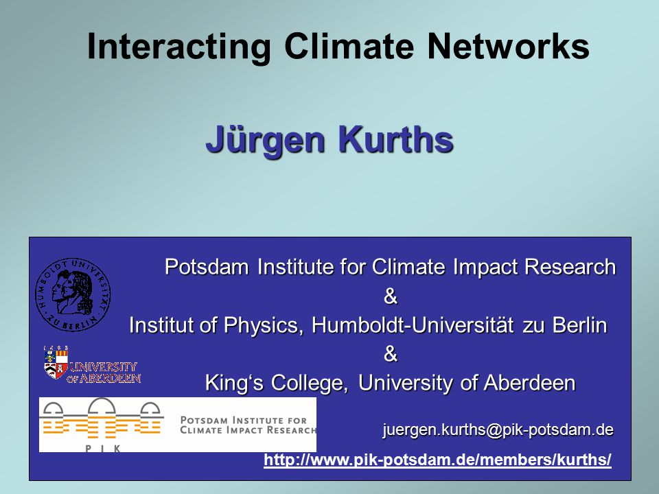 Interacting Climate Networks Potsdam Institute for Climate Impact Research & Institut of Physics, Humboldt-Universität zu Berlin & King's College, University of Aberdeen juergen.kurths@pik-potsdam.de Jürgen Kurths http://www.pik-potsdam.de/members/kurths/
