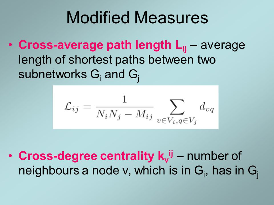 Modified Measures Cross-average path length L ij – average length of shortest paths between two subnetworks G i and G j Cross-degree centrality k v ij – number of neighbours a node v, which is in G i, has in G j