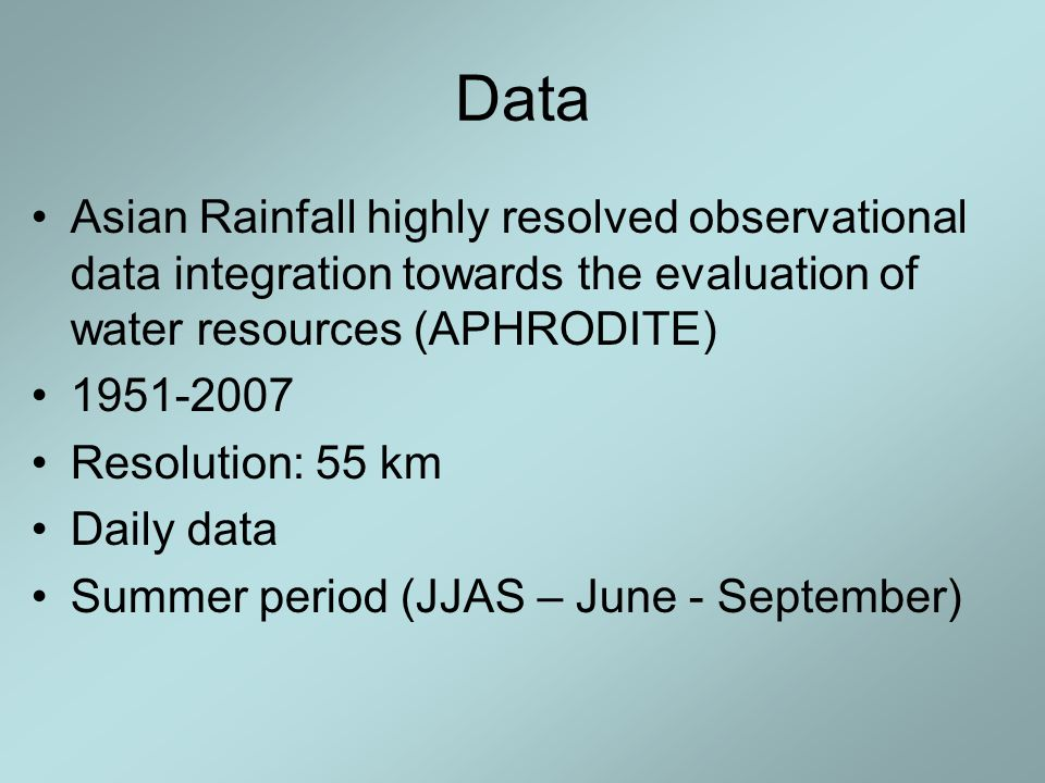 Data Asian Rainfall highly resolved observational data integration towards the evaluation of water resources (APHRODITE) 1951-2007 Resolution: 55 km Daily data Summer period (JJAS – June - September)