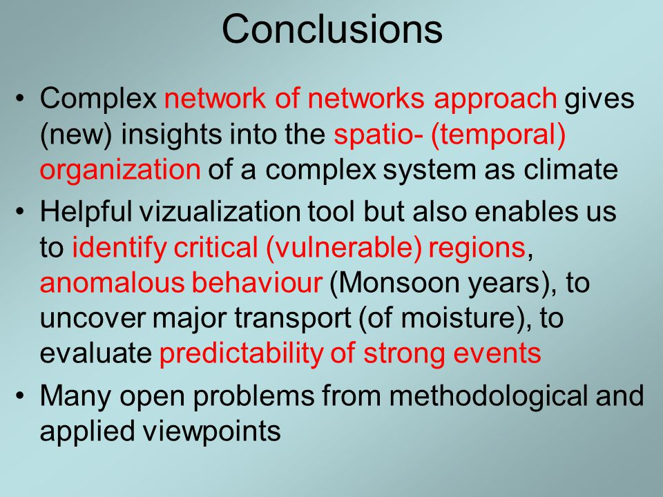 Conclusions Complex network of networks approach gives (new) insights into the spatio- (temporal) organization of a complex system as climate Helpful vizualization tool but also enables us to identify critical (vulnerable) regions, anomalous behaviour (Monsoon years), to uncover major transport (of moisture), to evaluate predictability of strong events Many open problems from methodological and applied viewpoints