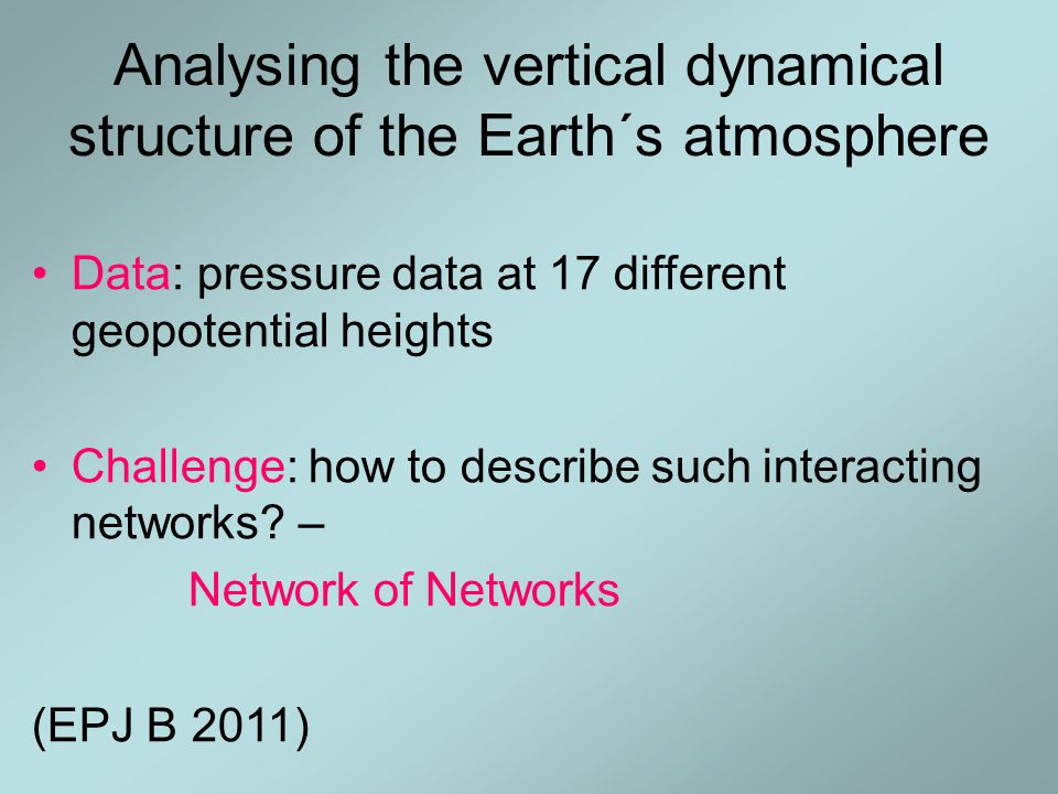 Analysing the vertical dynamical structure of the Earth´s atmosphere Data: pressure data at 17 different geopotential heights Challenge: how to describe such interacting networks.
