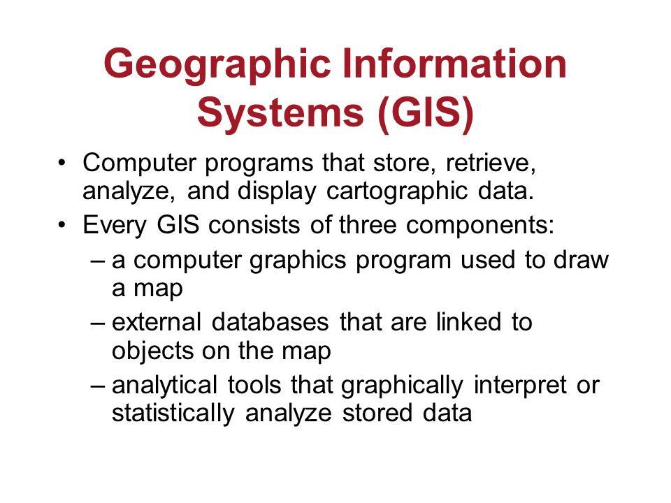 Geographic Information Systems (GIS) Computer programs that store, retrieve, analyze, and display cartographic data.