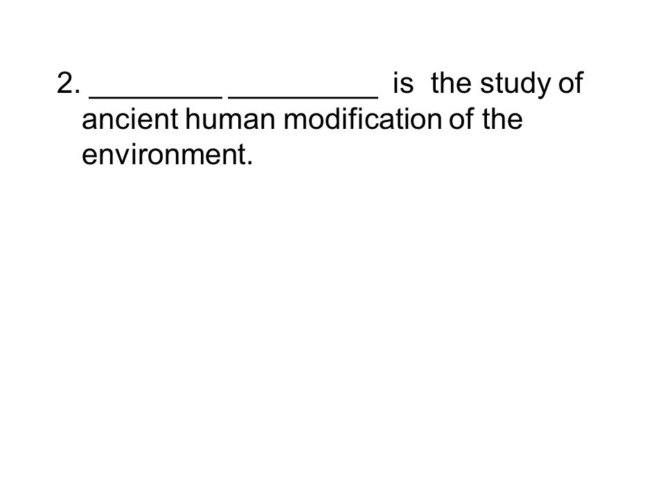 2. ________ _________ is the study of ancient human modification of the environment.