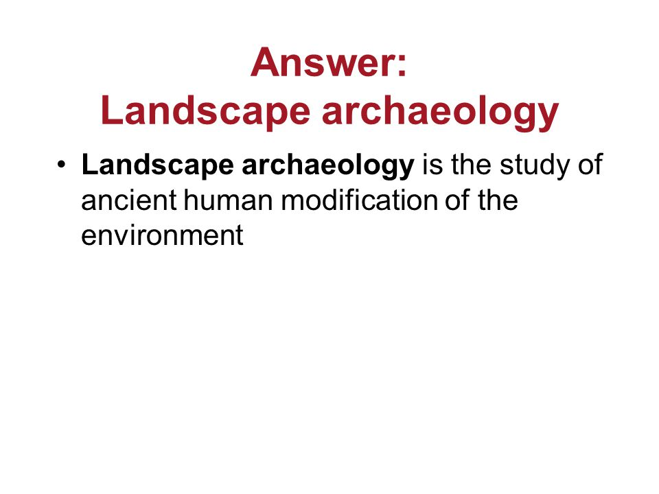 Answer: Landscape archaeology Landscape archaeology is the study of ancient human modification of the environment