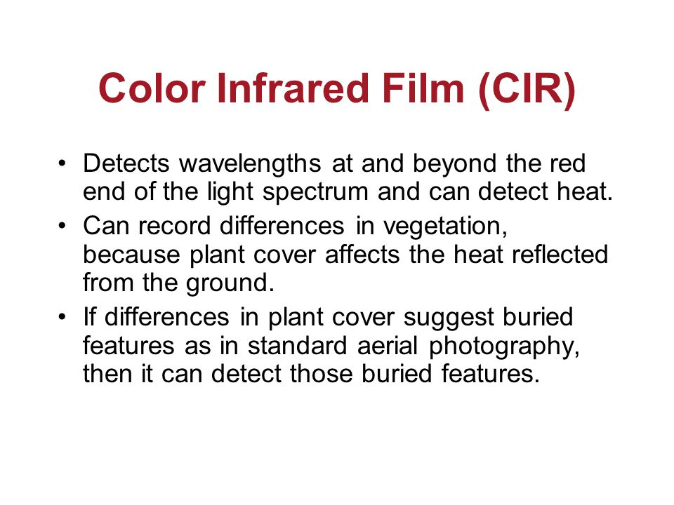Color Infrared Film (CIR) Detects wavelengths at and beyond the red end of the light spectrum and can detect heat.