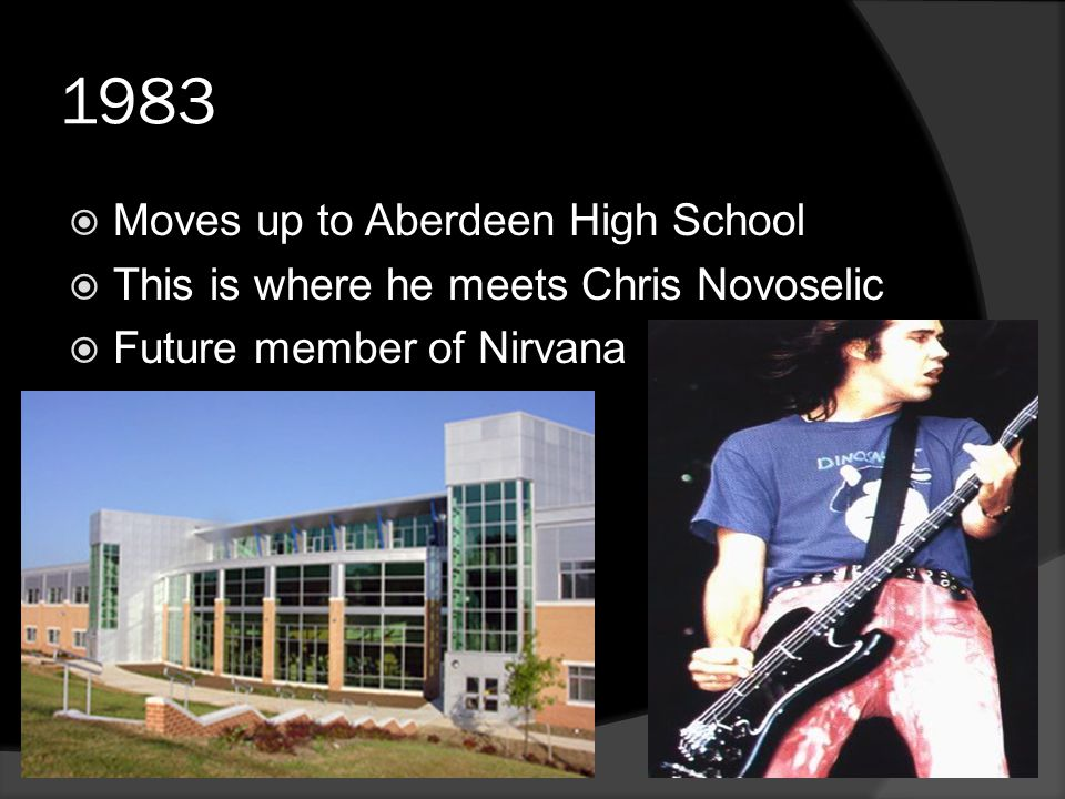 1983  Moves up to Aberdeen High School  This is where he meets Chris Novoselic  Future member of Nirvana