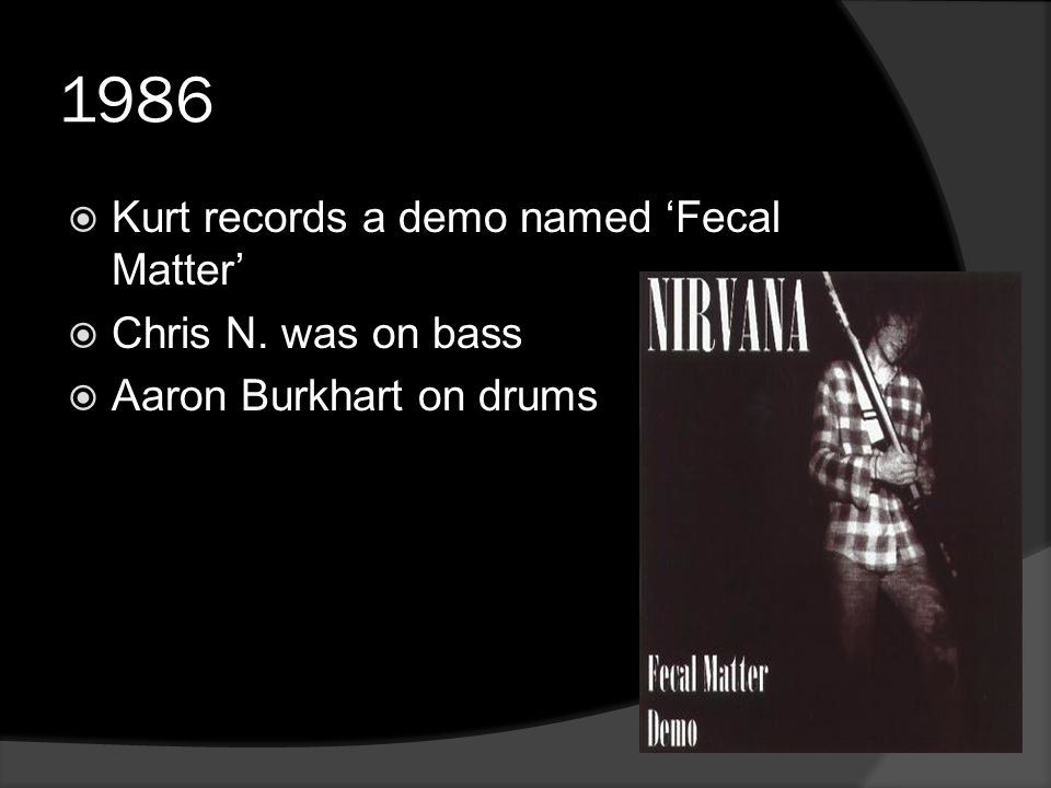 1986  Kurt records a demo named 'Fecal Matter'  Chris N. was on bass  Aaron Burkhart on drums