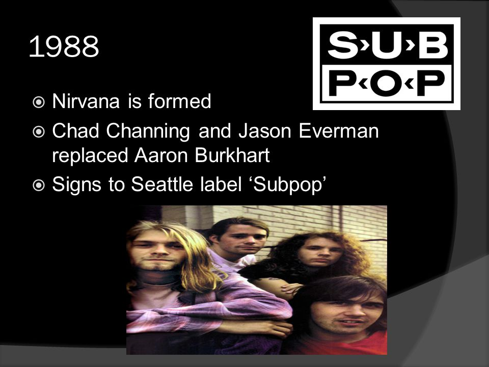 1988  Nirvana is formed  Chad Channing and Jason Everman replaced Aaron Burkhart  Signs to Seattle label 'Subpop'