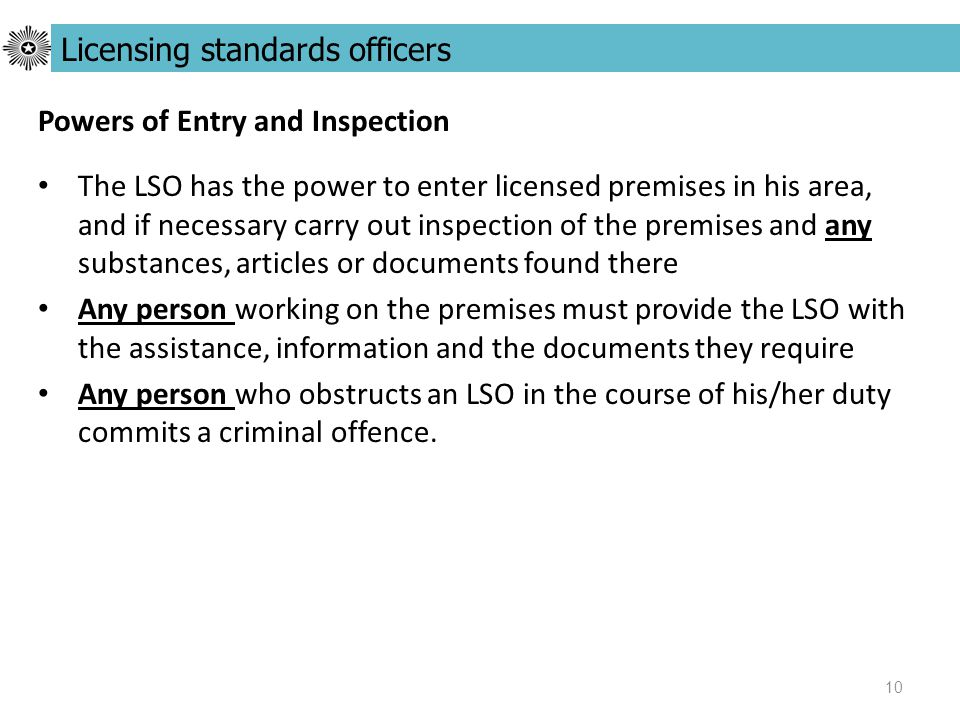 10 Powers of Entry and Inspection The LSO has the power to enter licensed premises in his area, and if necessary carry out inspection of the premises and any substances, articles or documents found there Any person working on the premises must provide the LSO with the assistance, information and the documents they require Any person who obstructs an LSO in the course of his/her duty commits a criminal offence.