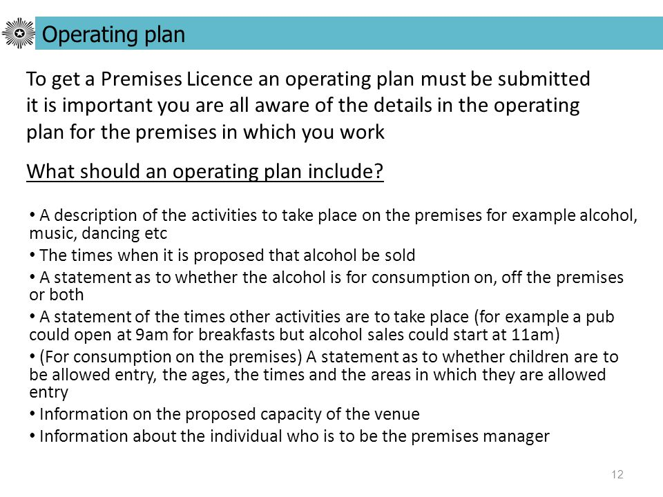 12 To get a Premises Licence an operating plan must be submitted it is important you are all aware of the details in the operating plan for the premises in which you work What should an operating plan include.