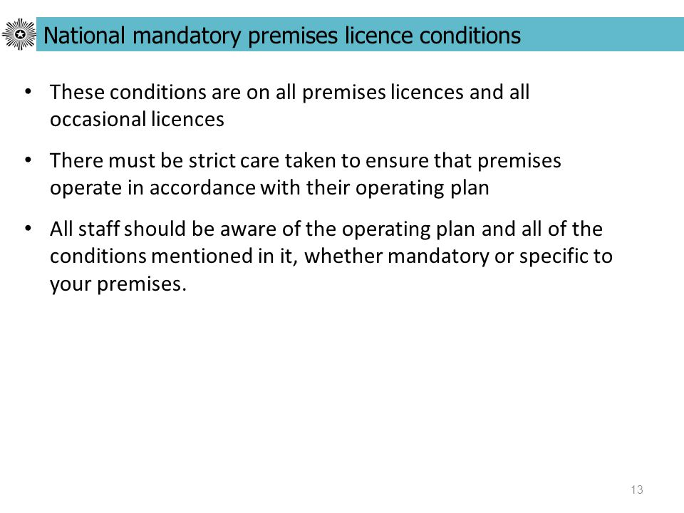 13 These conditions are on all premises licences and all occasional licences There must be strict care taken to ensure that premises operate in accordance with their operating plan All staff should be aware of the operating plan and all of the conditions mentioned in it, whether mandatory or specific to your premises.