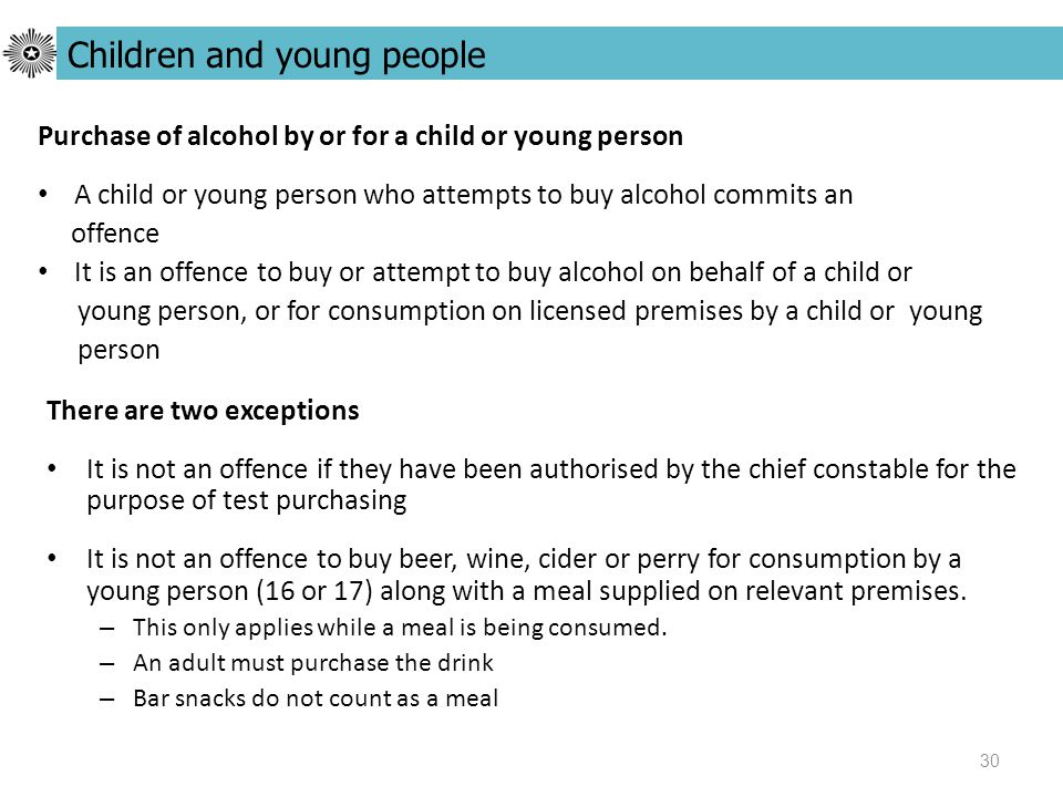 30 There are two exceptions It is not an offence if they have been authorised by the chief constable for the purpose of test purchasing It is not an offence to buy beer, wine, cider or perry for consumption by a young person (16 or 17) along with a meal supplied on relevant premises.