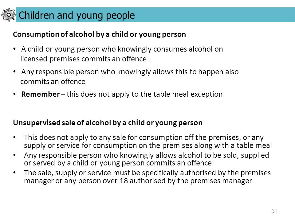 31 Unsupervised sale of alcohol by a child or young person This does not apply to any sale for consumption off the premises, or any supply or service for consumption on the premises along with a table meal Any responsible person who knowingly allows alcohol to be sold, supplied or served by a child or young person commits an offence The sale, supply or service must be specifically authorised by the premises manager or any person over 18 authorised by the premises manager Children and young people Consumption of alcohol by a child or young person A child or young person who knowingly consumes alcohol on licensed premises commits an offence Any responsible person who knowingly allows this to happen also commits an offence Remember – this does not apply to the table meal exception
