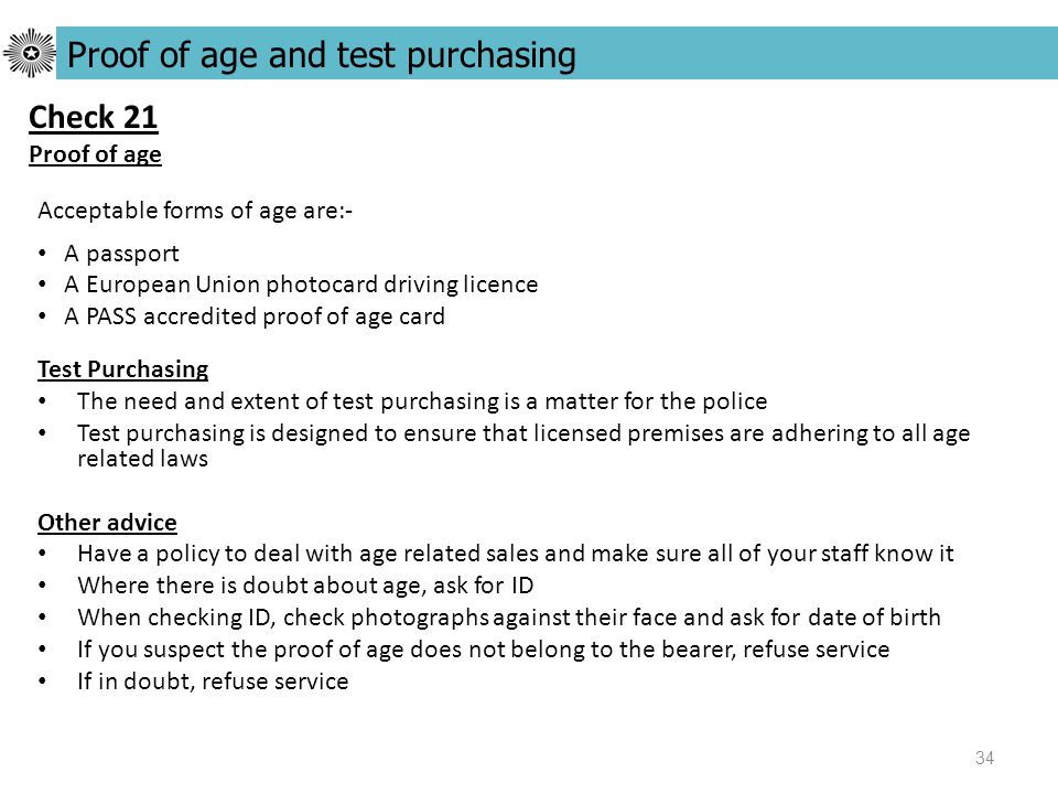 34 Test Purchasing The need and extent of test purchasing is a matter for the police Test purchasing is designed to ensure that licensed premises are adhering to all age related laws Other advice Have a policy to deal with age related sales and make sure all of your staff know it Where there is doubt about age, ask for ID When checking ID, check photographs against their face and ask for date of birth If you suspect the proof of age does not belong to the bearer, refuse service If in doubt, refuse service Proof of age and test purchasing Check 21 Proof of age Acceptable forms of age are:- A passport A European Union photocard driving licence A PASS accredited proof of age card