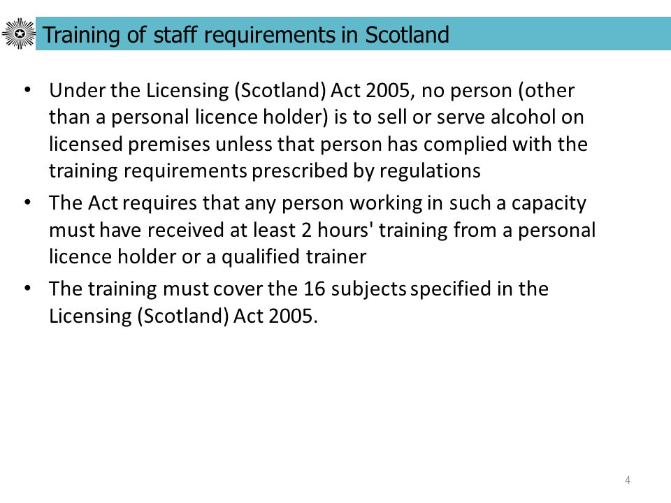 4 Under the Licensing (Scotland) Act 2005, no person (other than a personal licence holder) is to sell or serve alcohol on licensed premises unless that person has complied with the training requirements prescribed by regulations The Act requires that any person working in such a capacity must have received at least 2 hours training from a personal licence holder or a qualified trainer The training must cover the 16 subjects specified in the Licensing (Scotland) Act 2005.