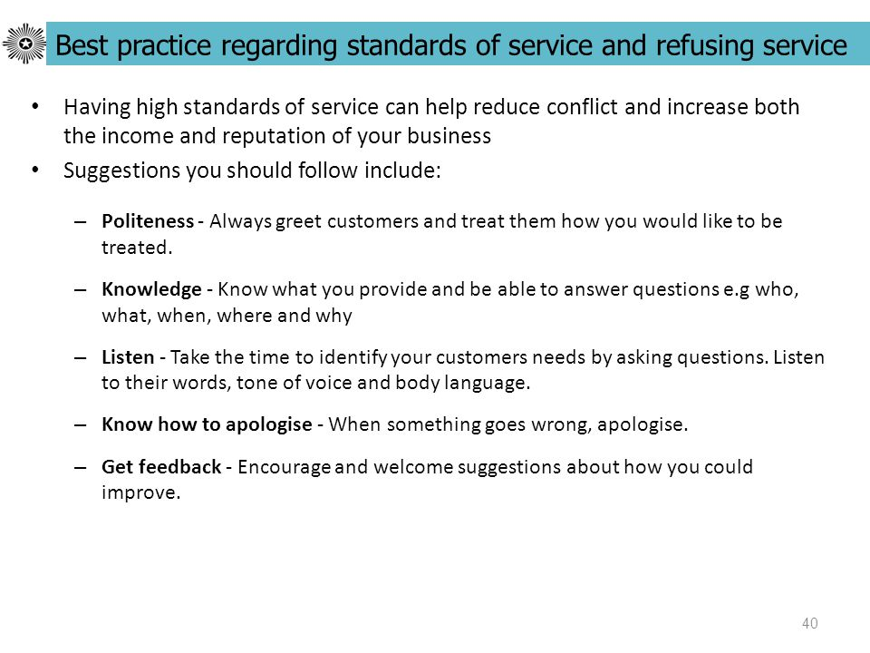40 Having high standards of service can help reduce conflict and increase both the income and reputation of your business Suggestions you should follow include: – Politeness - Always greet customers and treat them how you would like to be treated.