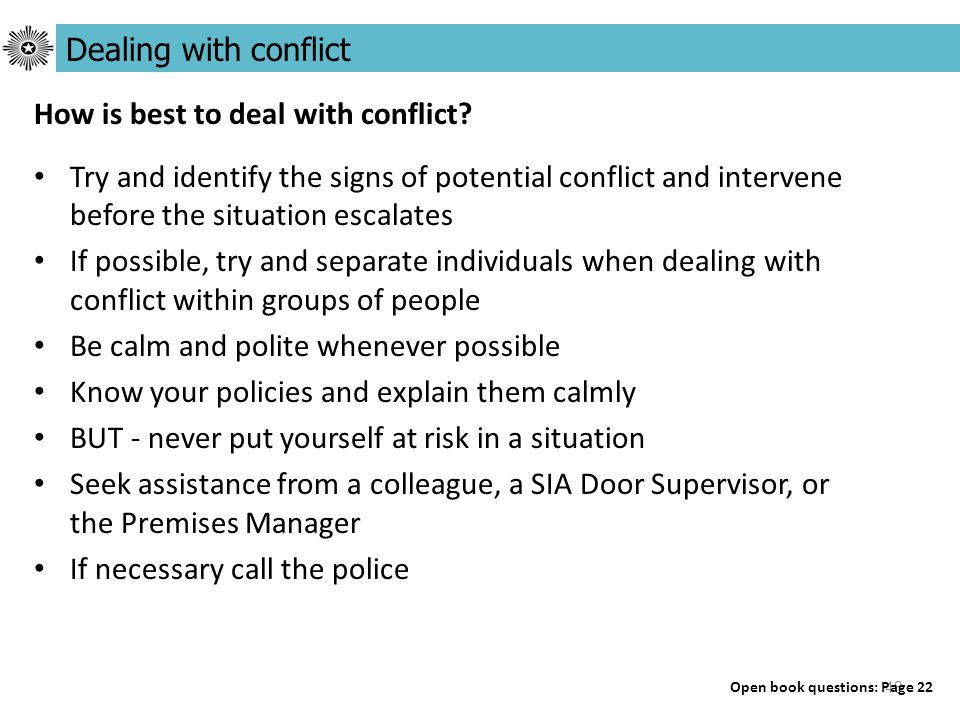 48 Try and identify the signs of potential conflict and intervene before the situation escalates If possible, try and separate individuals when dealing with conflict within groups of people Be calm and polite whenever possible Know your policies and explain them calmly BUT - never put yourself at risk in a situation Seek assistance from a colleague, a SIA Door Supervisor, or the Premises Manager If necessary call the police Dealing with conflict Open book questions: Page 22 How is best to deal with conflict?