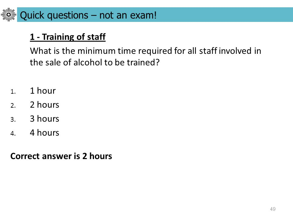 49 1 - Training of staff What is the minimum time required for all staff involved in the sale of alcohol to be trained.