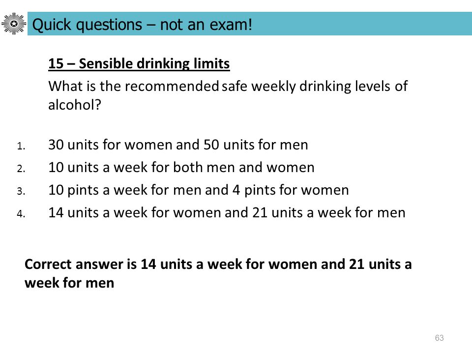 63 15 – Sensible drinking limits What is the recommended safe weekly drinking levels of alcohol.