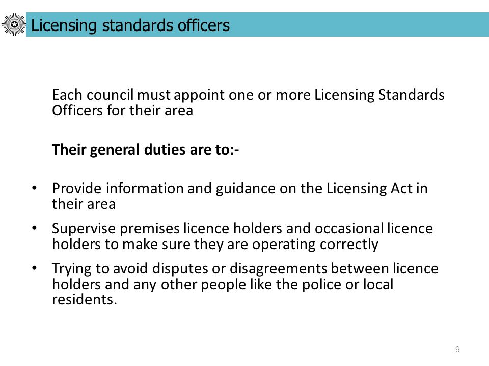 9 Each council must appoint one or more Licensing Standards Officers for their area Their general duties are to:- Provide information and guidance on the Licensing Act in their area Supervise premises licence holders and occasional licence holders to make sure they are operating correctly Trying to avoid disputes or disagreements between licence holders and any other people like the police or local residents.
