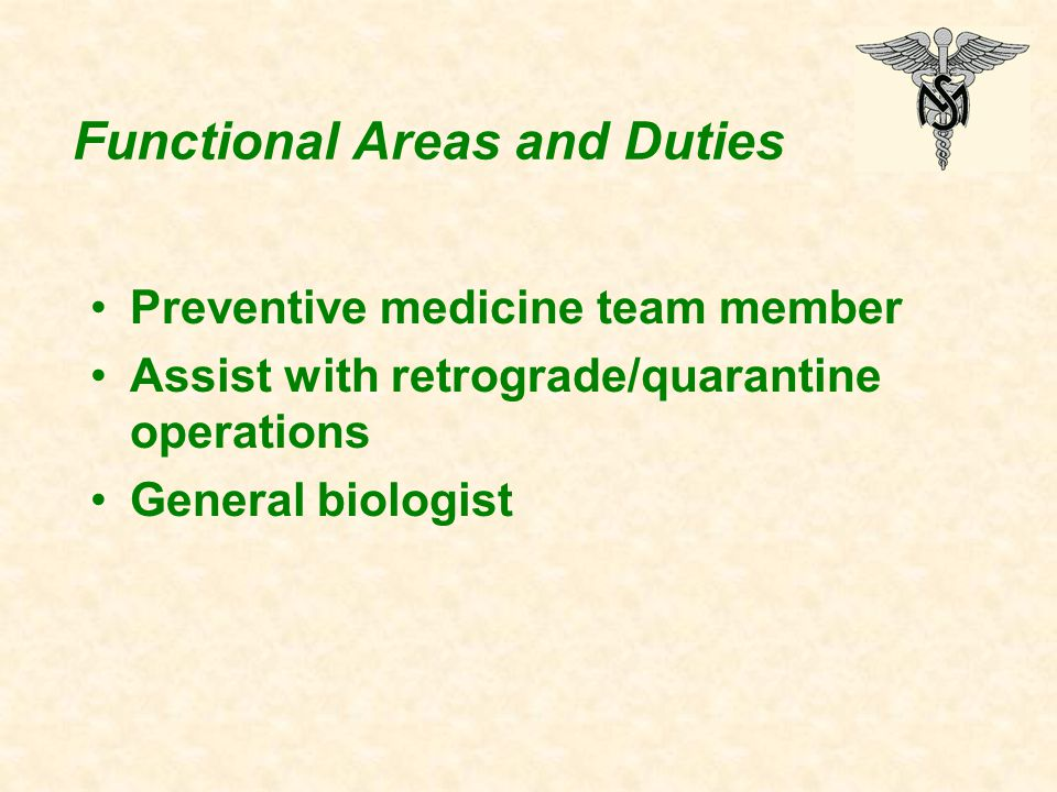 Functional Areas and Duties Preventive medicine team member Assist with retrograde/quarantine operations General biologist