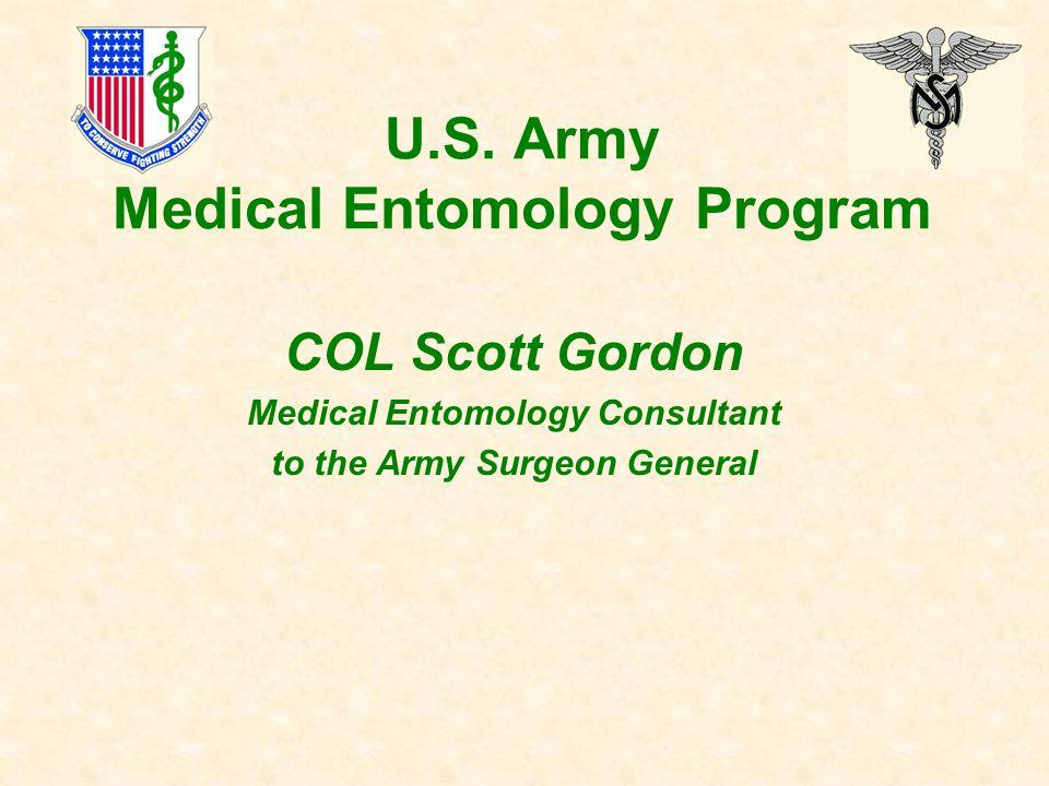 U.S. Army Medical Entomology Program COL Scott Gordon Medical Entomology Consultant to the Army Surgeon General
