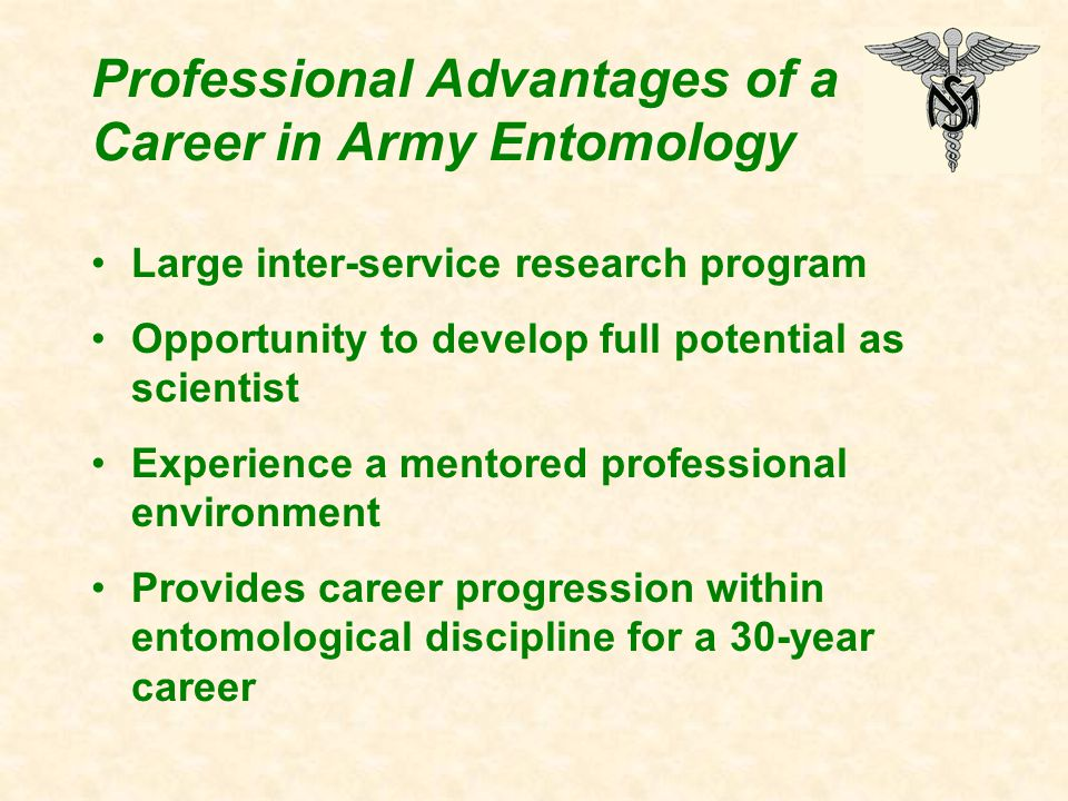 Large inter-service research program Opportunity to develop full potential as scientist Experience a mentored professional environment Provides career progression within entomological discipline for a 30-year career Professional Advantages of a Career in Army Entomology