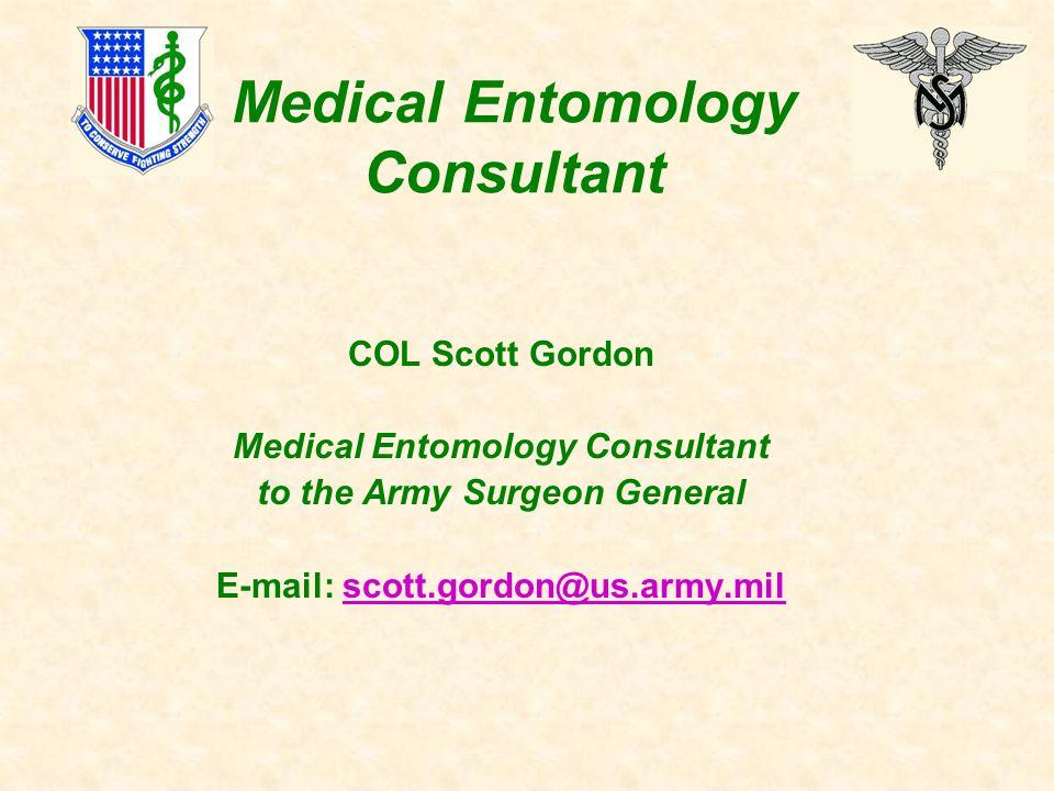 Medical Entomology Consultant COL Scott Gordon Medical Entomology Consultant to the Army Surgeon General E-mail: scott.gordon@us.army.milscott.gordon@