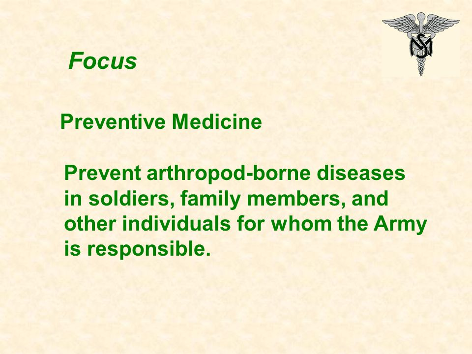 Focus Preventive Medicine Prevent arthropod-borne diseases in soldiers, family members, and other individuals for whom the Army is responsible.