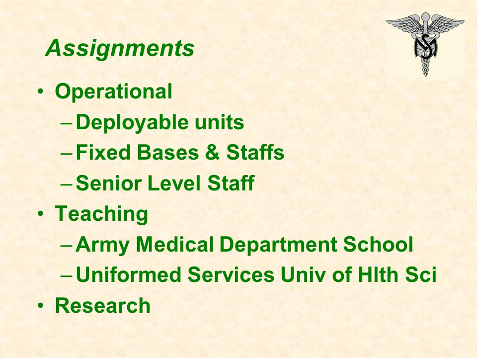 Assignments Operational –Deployable units –Fixed Bases & Staffs –Senior Level Staff Teaching –Army Medical Department School –Uniformed Services Univ of Hlth Sci Research