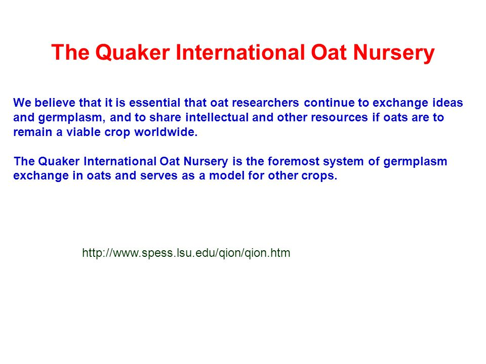 The Quaker International Oat Nursery We believe that it is essential that oat researchers continue to exchange ideas and germplasm, and to share intel