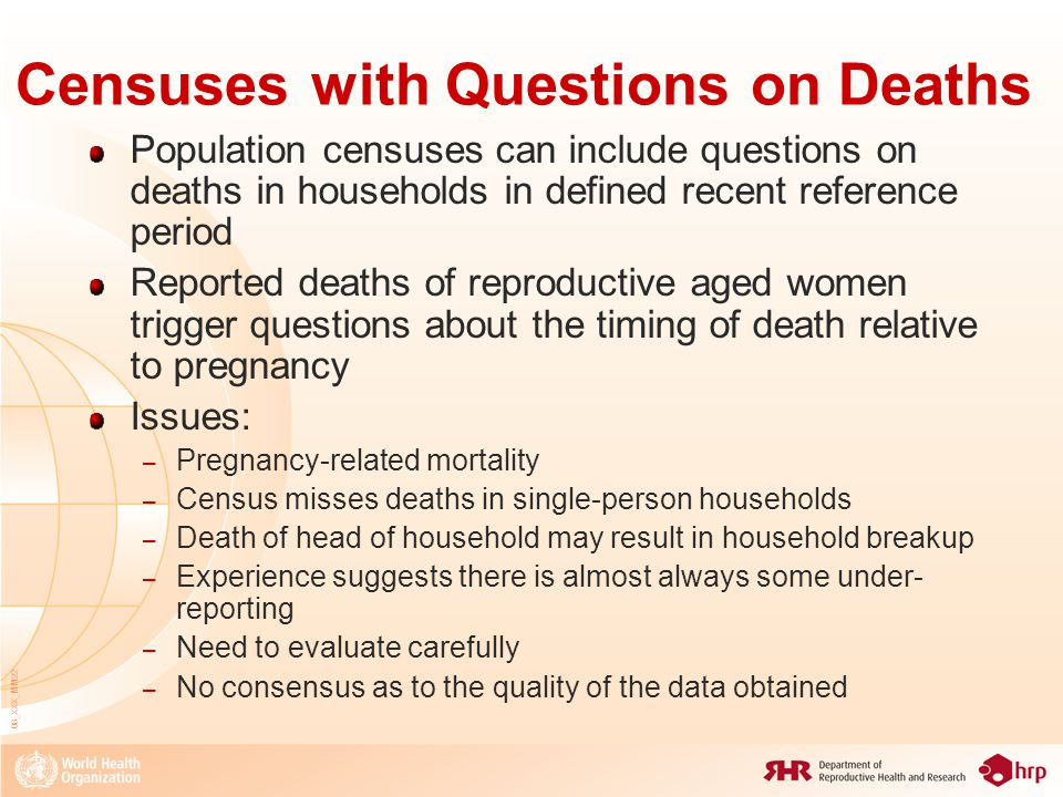 08_XXX_MM22 Censuses with Questions on Deaths Population censuses can include questions on deaths in households in defined recent reference period Reported deaths of reproductive aged women trigger questions about the timing of death relative to pregnancy Issues: – Pregnancy-related mortality – Census misses deaths in single-person households – Death of head of household may result in household breakup – Experience suggests there is almost always some under- reporting – Need to evaluate carefully – No consensus as to the quality of the data obtained