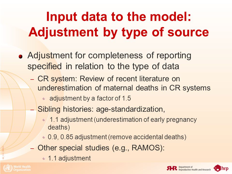 08_XXX_MM26 Input data to the model: Adjustment by type of source Adjustment for completeness of reporting specified in relation to the type of data – CR system: Review of recent literature on underestimation of maternal deaths in CR systems adjustment by a factor of 1.5 – Sibling histories: age-standardization, 1.1 adjustment (underestimation of early pregnancy deaths) 0.9, 0.85 adjustment (remove accidental deaths) – Other special studies (e.g., RAMOS): 1.1 adjustment