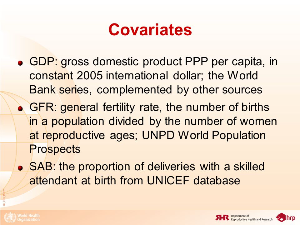 08_XXX_MM27 Covariates GDP: gross domestic product PPP per capita, in constant 2005 international dollar; the World Bank series, complemented by other sources GFR: general fertility rate, the number of births in a population divided by the number of women at reproductive ages; UNPD World Population Prospects SAB: the proportion of deliveries with a skilled attendant at birth from UNICEF database