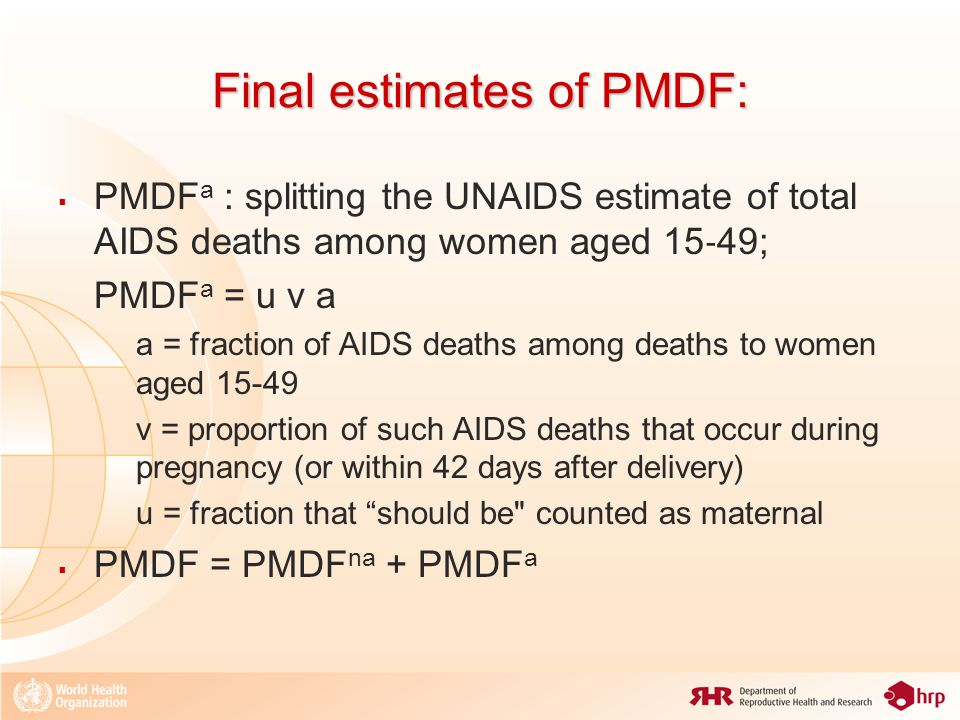 Final estimates of PMDF:  PMDF a : splitting the UNAIDS estimate of total AIDS deaths among women aged 15 ‐ 49; PMDF a = u v a a = fraction of AIDS deaths among deaths to women aged 15-49 v = proportion of such AIDS deaths that occur during pregnancy (or within 42 days after delivery) u = fraction that should be counted as maternal  PMDF = PMDF na + PMDF a