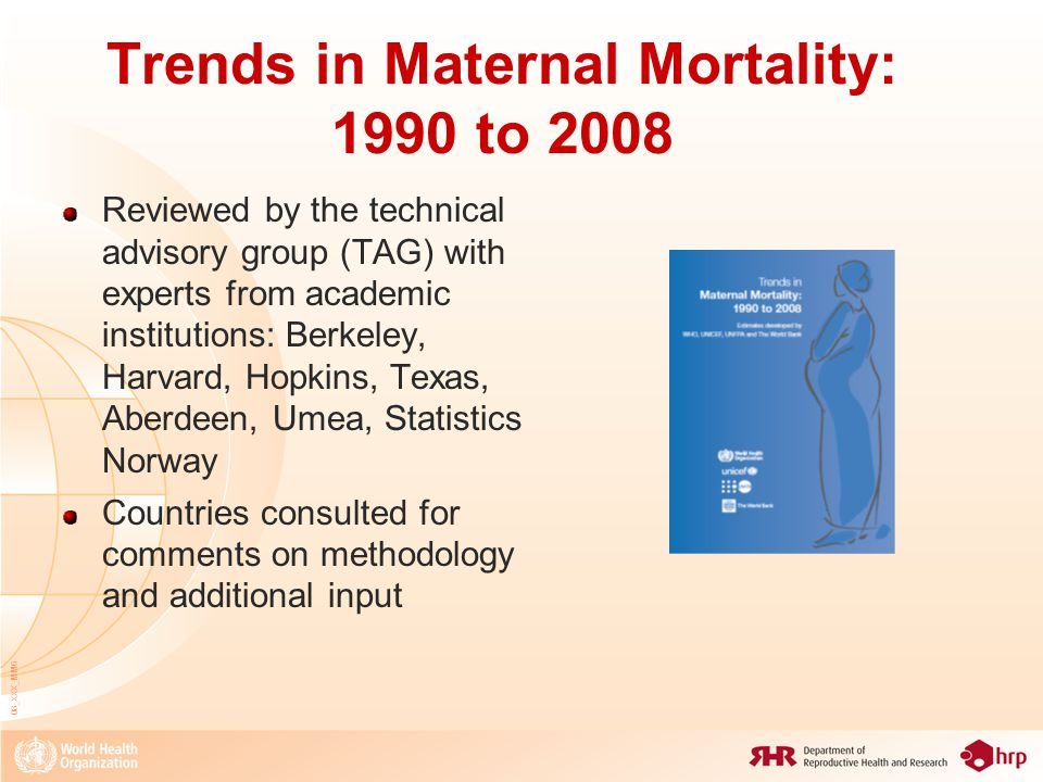 Trends in Maternal Mortality: 1990 to 2010 Reviewed by the technical advisory group (TAG) with experts from academic institutions: Berkeley, Harvard, Hopkins, Texas, Aberdeen, Umea, Statistics Norway Countries consulted for comments on methodology and additional input 08_XXX_MM7