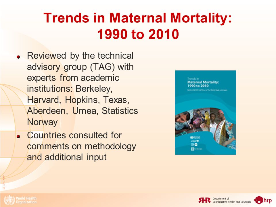 08_XXX_MM8 General framework of the maternal mortality estimates 1990-2008 and 1990-2010 Levels and trends of maternal mortality between 1990 and 2008 for 172 countries (1990-2010 for 181 countries) Hierarchical/multilevel linear regression model The model input data is the PMDF (proportion maternal among all female deaths 15-49) adjusted for completeness and definition Covariates: the log(GDP), log(GFR) and SAB The final output takes into account the maternal mortality related with the HIV/AIDS