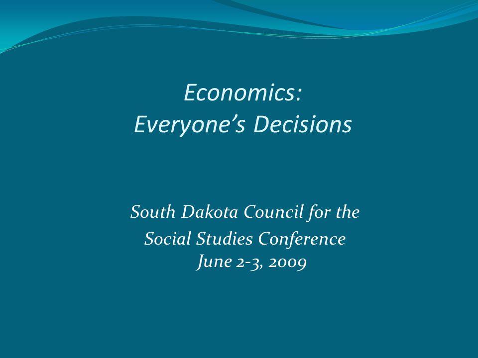 Economics: Everyone's Decisions South Dakota Council for the Social Studies Conference June 2-3, 2009
