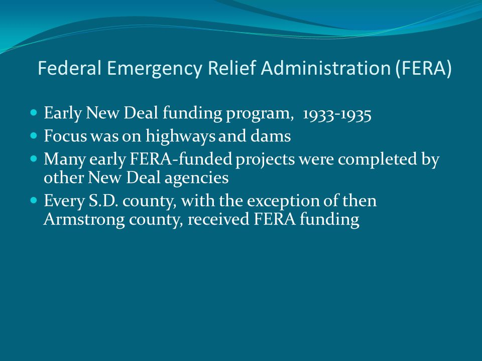 Federal Emergency Relief Administration (FERA) Early New Deal funding program, 1933-1935 Focus was on highways and dams Many early FERA-funded projects were completed by other New Deal agencies Every S.D.