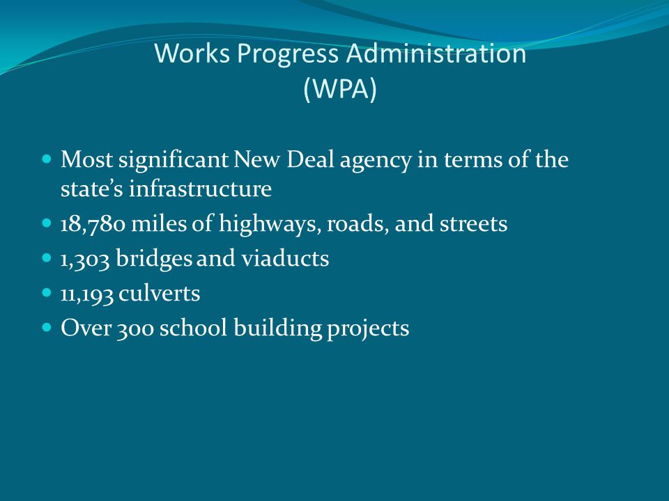 Works Progress Administration (WPA) Most significant New Deal agency in terms of the state's infrastructure 18,780 miles of highways, roads, and streets 1,303 bridges and viaducts 11,193 culverts Over 300 school building projects