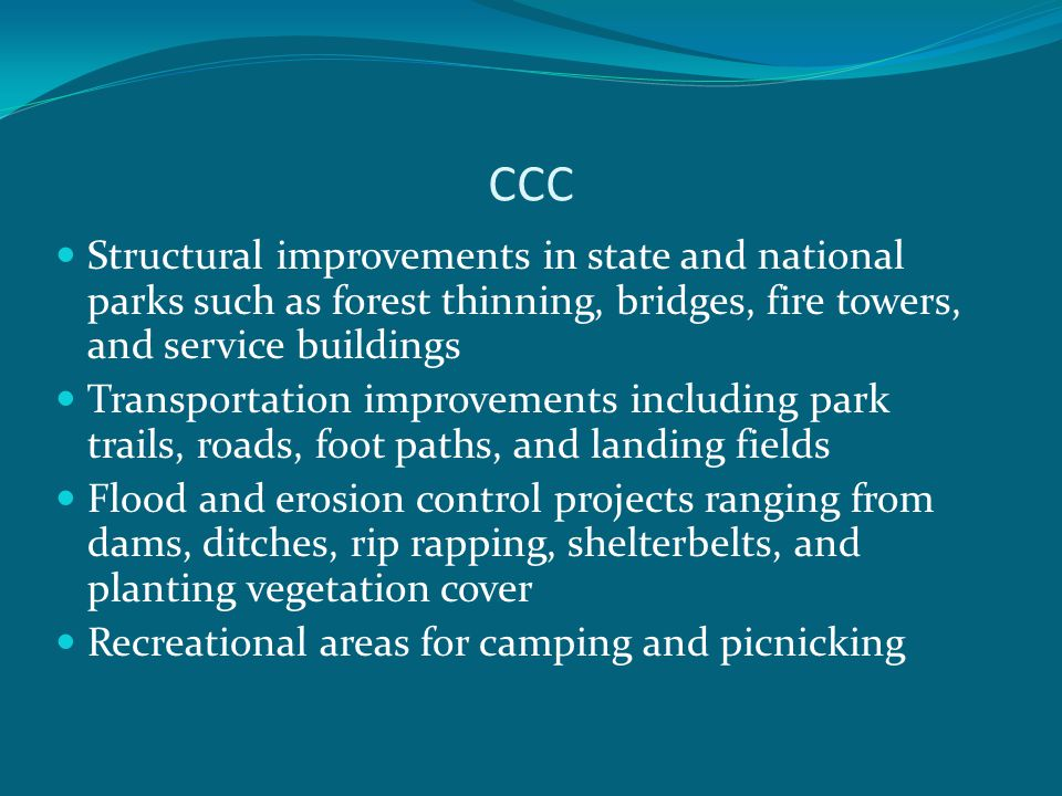 CCC Structural improvements in state and national parks such as forest thinning, bridges, fire towers, and service buildings Transportation improvements including park trails, roads, foot paths, and landing fields Flood and erosion control projects ranging from dams, ditches, rip rapping, shelterbelts, and planting vegetation cover Recreational areas for camping and picnicking