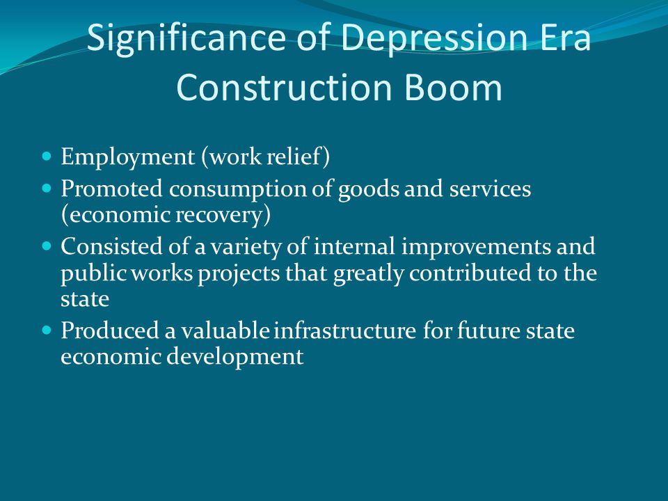 Significance of Depression Era Construction Boom Employment (work relief) Promoted consumption of goods and services (economic recovery) Consisted of a variety of internal improvements and public works projects that greatly contributed to the state Produced a valuable infrastructure for future state economic development